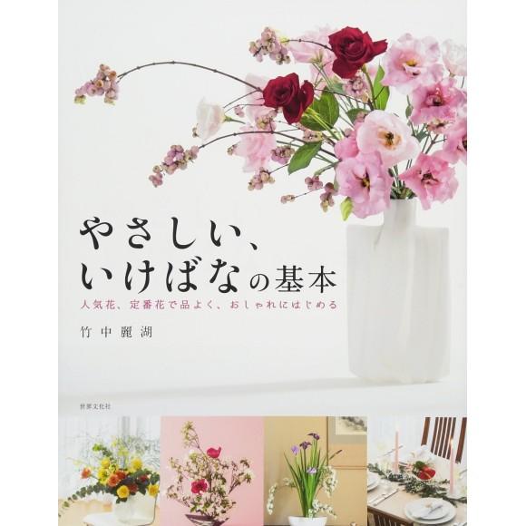 Yasashii, Ikebana no Kihon Ninkihana, Teiban Hana de Shina yoku, Oshare ni Hajimeru やさしい、いけばなの基本 人気花、定番花で品よく、おしゃれにはじめる